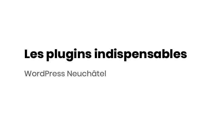Plugins indispensables WordPress Neuchâtel
